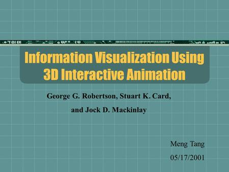 Information Visualization Using 3D Interactive Animation Meng Tang 05/17/2001 George G. Robertson, Stuart K. Card, and Jock D. Mackinlay.