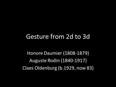 Gesture from 2d to 3d Honore Daumier (1808-1879) Auguste Rodin (1840-1917) Claes Oldenburg (b.1929, now 83)