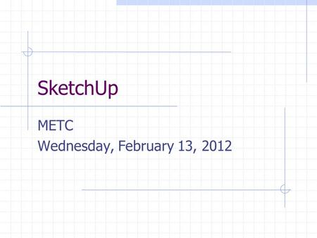 SketchUp METC Wednesday, February 13, 2012. Cost Free SketchUp download Professional student version $49 per year Free Professional version for educators.
