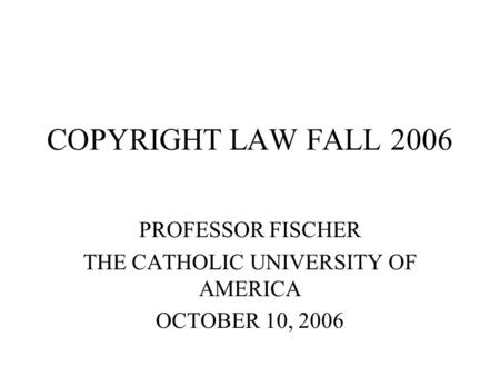 COPYRIGHT LAW FALL 2006 PROFESSOR FISCHER THE CATHOLIC UNIVERSITY OF AMERICA OCTOBER 10, 2006.