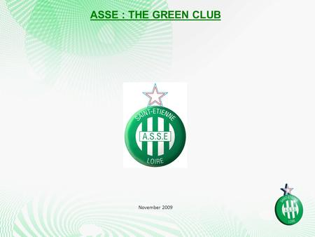 ASSE : THE GREEN CLUB November 2009. KEY FIGURES 10 times League winners 6 times French cup winners 3 times French second league winners 75 European games.