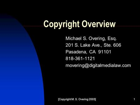 [Copyright M. S. Overing 2003]1 Copyright Overview Michael S. Overing, Esq. 201 S. Lake Ave., Ste. 606 Pasadena, CA 91101 818-361-1121