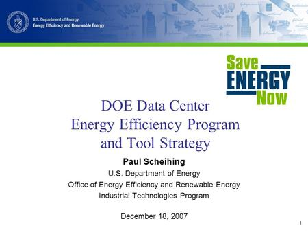 1 DOE Data Center Energy Efficiency Program and Tool Strategy Paul Scheihing U.S. Department of Energy Office of Energy Efficiency and Renewable Energy.