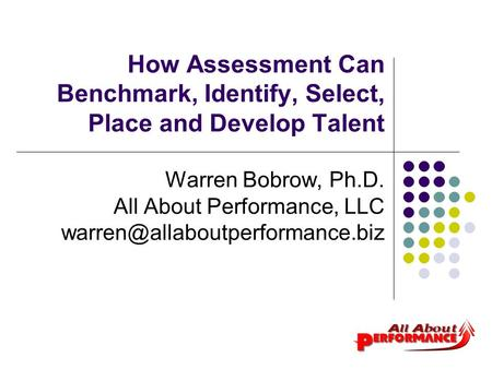 How Assessment Can Benchmark, Identify, Select, Place and Develop Talent Warren Bobrow, Ph.D. All About Performance, LLC