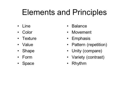 Elements and Principles Line Color Texture Value Shape Form Space Balance Movement Emphasis Pattern (repetition) Unity (compare) Variety (contrast) Rhythm.