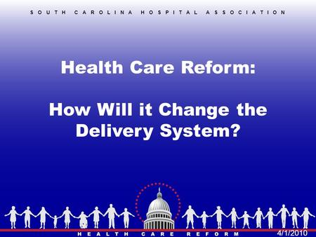 Health Care Reform: How Will it Change the Delivery System? SOUTH CAROLINA HOSPITAL ASSOCIATION 4/1/2010.