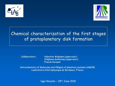 Chemical characterization of the first stages of protoplanetary disk formation Ugo Hincelin – 25 th June 2010 Collaborators :Valentine Wakelam (supervisor)