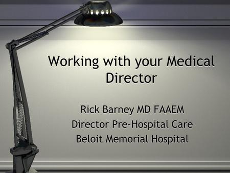 Working with your Medical Director Rick Barney MD FAAEM Director Pre-Hospital Care Beloit Memorial Hospital Rick Barney MD FAAEM Director Pre-Hospital.