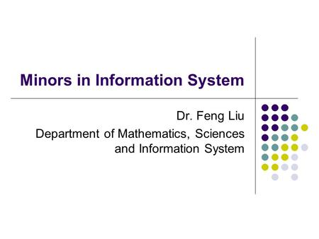 Minors in Information System Dr. Feng Liu Department of Mathematics, Sciences and Information System.