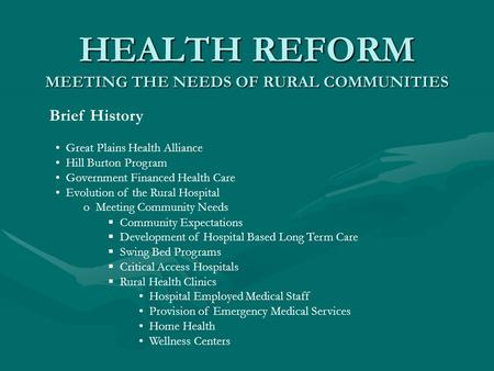HEALTH REFORM MEETING THE NEEDS OF RURAL COMMUNITIES Brief History Great Plains Health Alliance Hill Burton Program Government Financed Health Care Evolution.