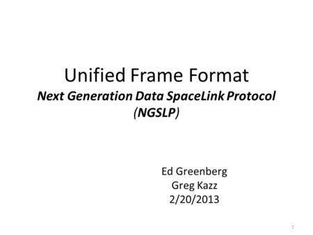 Unified Frame Format Next Generation Data SpaceLink Protocol (NGSLP) Ed Greenberg Greg Kazz 2/20/2013 1.