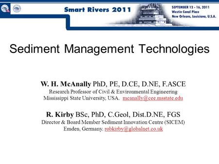 Sediment Management Technologies W. H. McAnally PhD, PE, D.CE, D.NE, F.ASCE Research Professor of Civil & Environmental Engineering Mississippi State University,