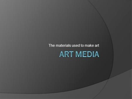 The materials used to make art. What is art media?  Art Media are the materials used to make art.