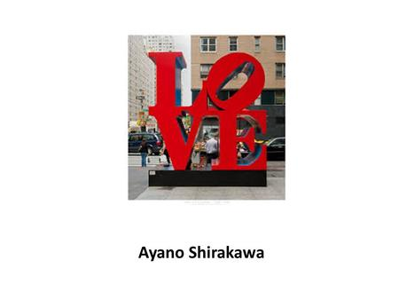 Ayano Shirakawa. Love Sculpture Made by Robert Indiana Sculpture created in 1970 Originally was a stamp (1964) First build in New york 55 th street All.