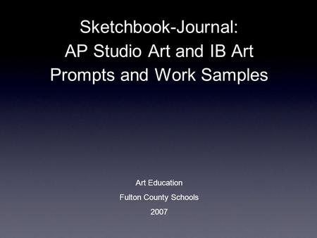 Sketchbook-Journal: AP Studio Art and IB Art Prompts and Work Samples Art Education Fulton County Schools 2007.