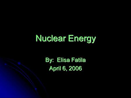 Nuclear Energy By: Elisa Fatila April 6, 2006. The History of Nuclear Power First reactor built operational in 1942 by Enrico Fermi 1 First reactor built.