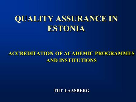 QUALITY ASSURANCE IN ESTONIA ACCREDITATION OF ACADEMIC PROGRAMMES AND INSTITUTIONS TIIT LAASBERG.