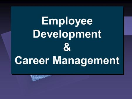 Employee Development & Career Management. Career Planning Become aware of interests, values, strengths, & weaknesses  self-assessment  reality check.