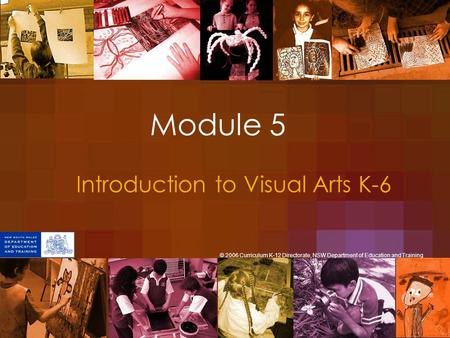 Module 5 Introduction to Visual Arts K-6 © 2006 Curriculum K-12 Directorate, NSW Department of Education and Training.
