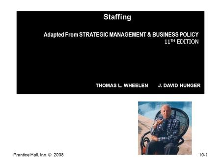 Prentice Hall, Inc. © 200810-1 Adapted From STRATEGIC MANAGEMENT & BUSINESS POLICY 11 TH EDITION THOMAS L. WHEELEN J. DAVID HUNGER Staffing.