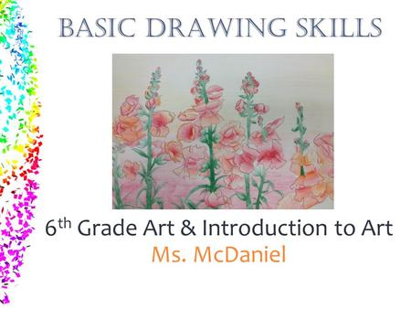 BASIC DRAWING SKILLS 6 th Grade Art & Introduction to Art Ms. McDaniel.