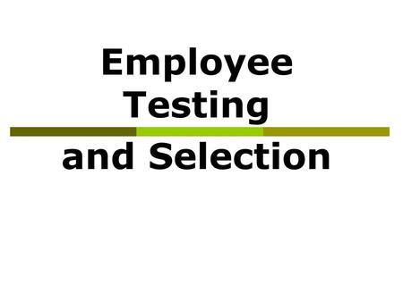 Employee Testing and Selection Employee Testing and Selection Employee testing and selection is the use of various tools and techniques to select the.