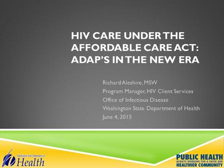 HIV CARE UNDER THE AFFORDABLE CARE ACT: ADAP'S IN THE NEW ERA Richard Aleshire, MSW Program Manager, HIV Client Services Office of Infectious Disease Washington.