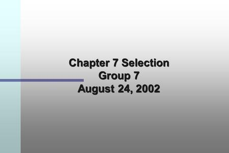 Chapter 7 Selection Group 7 August 24, 2002. Employee Selection Selection is the process of choosing from a group of applicants those individuals best.