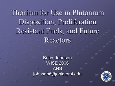 Thorium for Use in Plutonium Disposition, Proliferation Resistant Fuels, and Future Reactors Brian Johnson WISE 2006