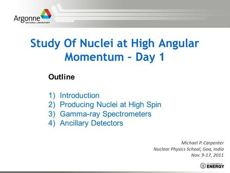 Study Of Nuclei at High Angular Momentum – Day 1 Michael P. Carpenter Nuclear Physics School, Goa, India Nov. 9-17, 2011 Outline 1)Introduction 2)Producing.