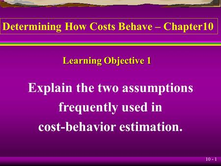 10 - 1 Learning Objective 1 Explain the two assumptions frequently used in cost-behavior estimation. Determining How Costs Behave – Chapter10.