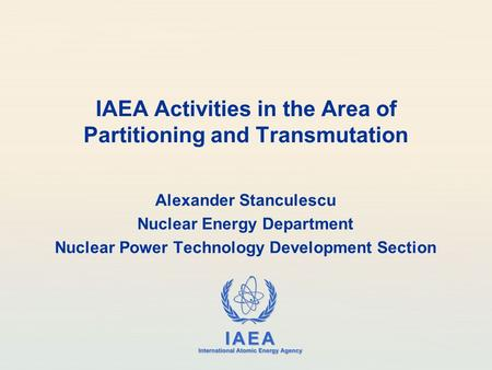 IAEA International Atomic Energy Agency IAEA Activities in the Area of Partitioning and Transmutation Alexander Stanculescu Nuclear Energy Department Nuclear.