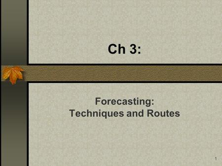 1 Ch 3: Forecasting: Techniques and Routes. 2 Study objectives After studying this chapter the reader should be able to: Evaluate the suitability of several.
