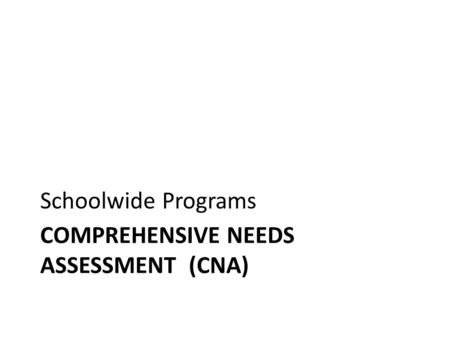 COMPREHENSIVE NEEDS ASSESSMENT (CNA) Schoolwide Programs.