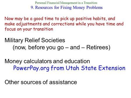 Personal Financial Management in a Transition 9. Resources for Fixing Money Problems Military Relief Societies (now, before you go – and – Retirees) Money.