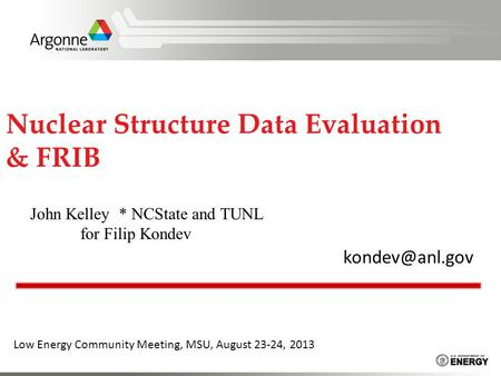 Nuclear Structure Data Evaluation & FRIB Low Energy Community Meeting, MSU, August 23-24, 2013 John Kelley * NCState and TUNL for Filip.