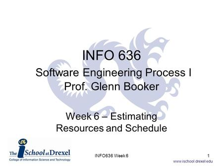 Www.ischool.drexel.edu INFO 636 Software Engineering Process I Prof. Glenn Booker Week 6 – Estimating Resources and Schedule 1INFO636 Week 6.