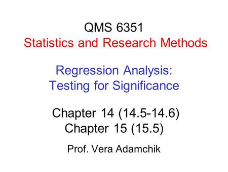 QMS 6351 Statistics and Research Methods Regression Analysis: Testing for Significance Chapter 14 (14.5-14.6) Chapter 15 (15.5) Prof. Vera Adamchik.