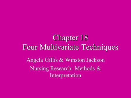 Chapter 18 Four Multivariate Techniques Angela Gillis & Winston Jackson Nursing Research: Methods & Interpretation.