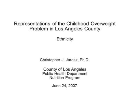1 Representations of the Childhood Overweight Problem in Los Angeles County June 24, 2007 County of Los Angeles Public Health Department Nutrition Program.