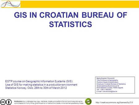 GIS IN CROATIAN BUREAU OF STATISTICS ESTP course on Geographic Information Systems (GIS): Use of GIS for making statistics in a production environment.