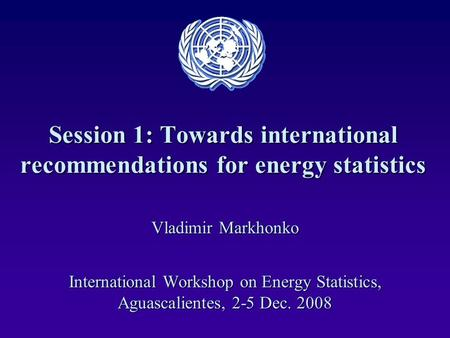 Session 1: Towards international recommendations for energy statistics Vladimir Markhonko International Workshop on Energy Statistics, Aguascalientes,