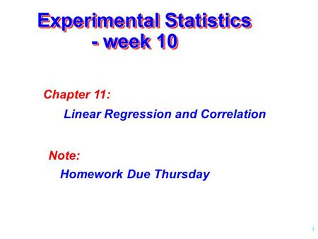 1 Experimental Statistics - week 10 Chapter 11: Linear Regression and Correlation Note: Homework Due Thursday.