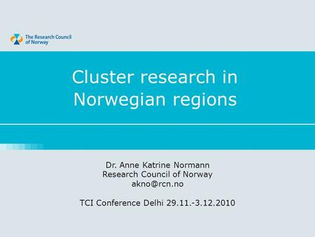 Cluster research in Norwegian regions Dr. Anne Katrine Normann Research Council of Norway TCI Conference Delhi 29.11.-3.12.2010.