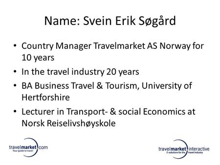 Name: Svein Erik Søgård Country Manager Travelmarket AS Norway for 10 years In the travel industry 20 years BA Business Travel & Tourism, University of.