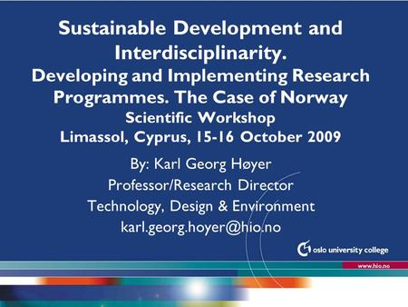 Høgskolen i Oslo Sustainable Development and Interdisciplinarity. Developing and Implementing Research Programmes. The Case of Norway Scientific Workshop.