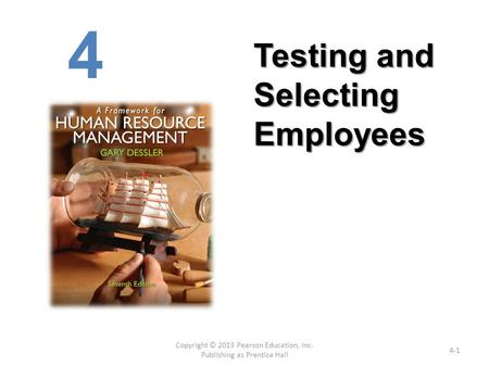 Copyright © 2013 Pearson Education, Inc. Publishing as Prentice Hall 4-1 4 Testing and Selecting Employees.