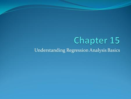 Understanding Regression Analysis Basics. Copyright © 2014 Pearson Education, Inc. 15-2 Learning Objectives To understand the basic concept of prediction.