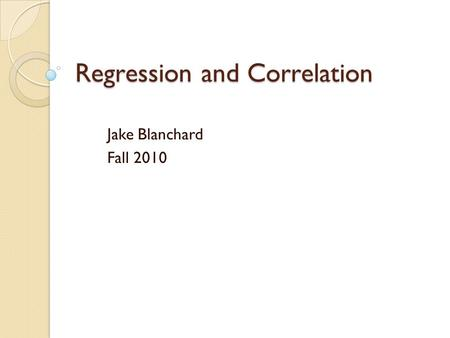Regression and Correlation Jake Blanchard Fall 2010.
