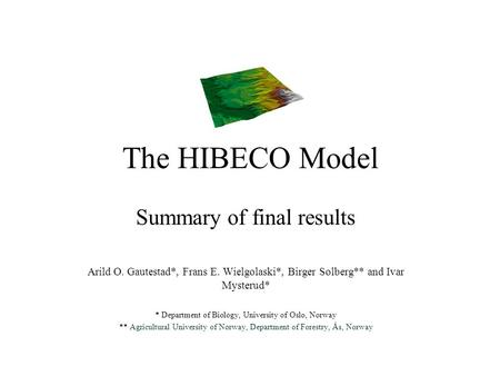 The HIBECO Model Summary of final results Arild O. Gautestad*, Frans E. Wielgolaski*, Birger Solberg** and Ivar Mysterud* * Department of Biology, University.